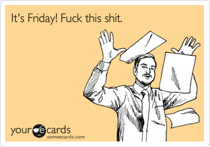 Finally Friday Someecards Someecards It s Friday